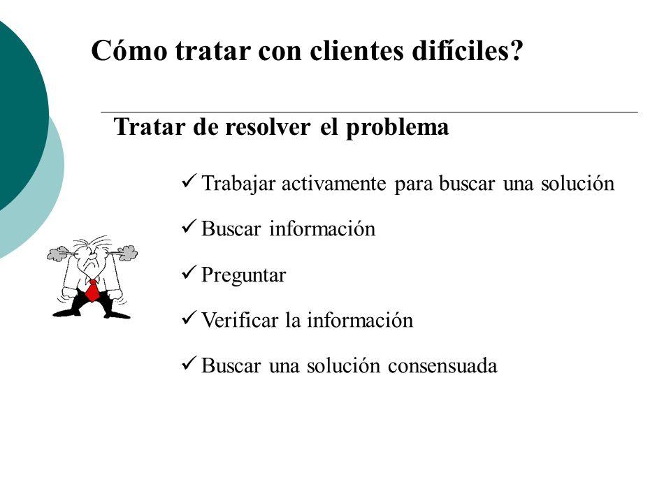 Cómo tratar con clientes difíciles? Tratar de resolver el problema Trabajar activamente para buscar una solución Buscar información Preguntar Verifica