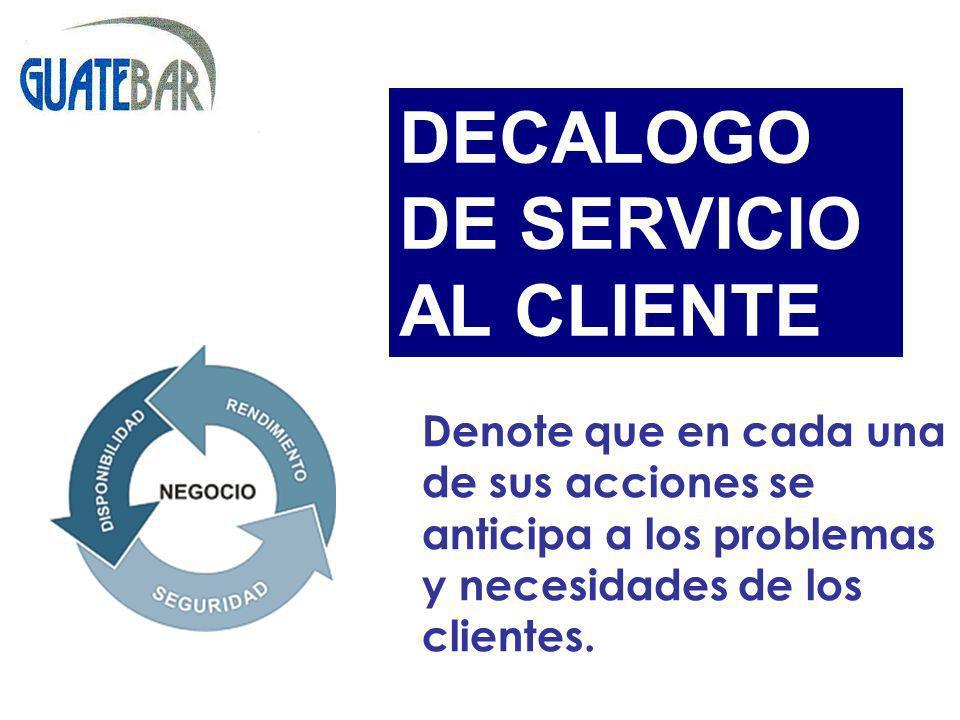 Denote que en cada una de sus acciones se anticipa a los problemas y necesidades de los clientes. DECALOGO DE SERVICIO AL CLIENTE
