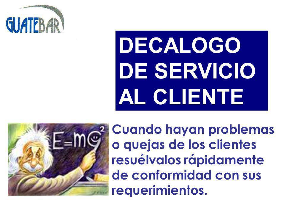 Cuando hayan problemas o quejas de los clientes resuélvalos rápidamente de conformidad con sus requerimientos. DECALOGO DE SERVICIO AL CLIENTE