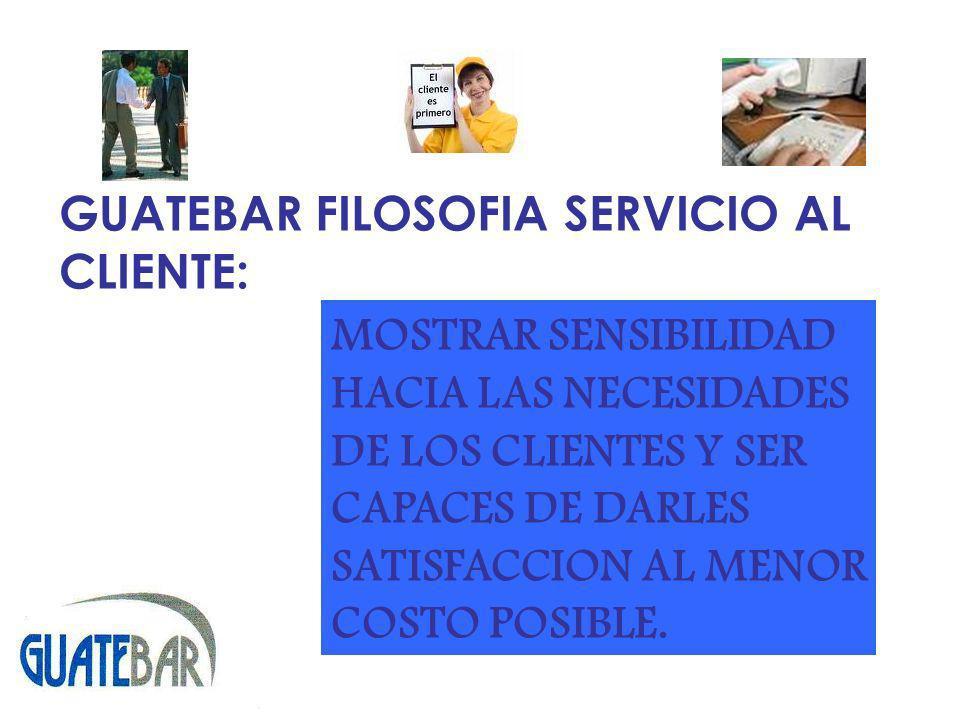 GUATEBAR FILOSOFIA SERVICIO AL CLIENTE: MOSTRAR SENSIBILIDAD HACIA LAS NECESIDADES DE LOS CLIENTES Y SER CAPACES DE DARLES SATISFACCION AL MENOR COSTO