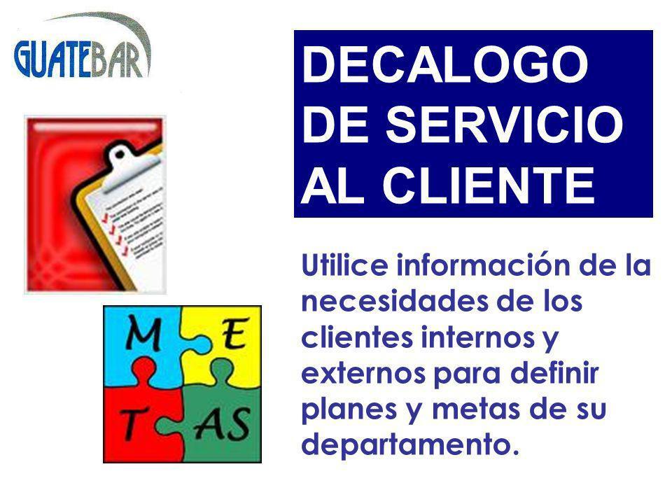 Utilice información de la necesidades de los clientes internos y externos para definir planes y metas de su departamento. DECALOGO DE SERVICIO AL CLIE