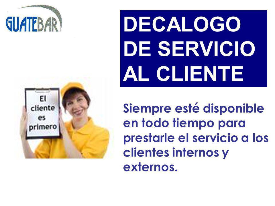 Siempre esté disponible en todo tiempo para prestarle el servicio a los clientes internos y externos. DECALOGO DE SERVICIO AL CLIENTE