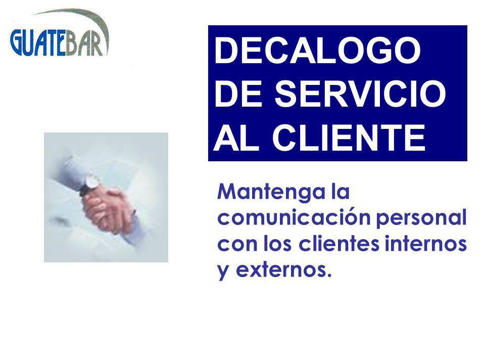 Mantenga la comunicación personal con los clientes internos y externos. DECALOGO DE SERVICIO AL CLIENTE