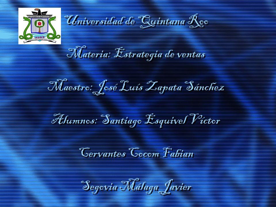 Universidad de Quintana Roo Materia: Estrategia de ventas Maestro: José Luís Zapata Sánchez Alumnos: Santiago Esquivel Víctor Cervantes Cocom Fabian S