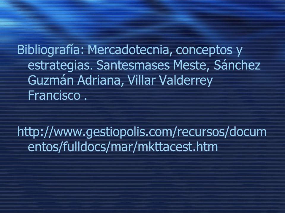 Bibliografía: Mercadotecnia, conceptos y estrategias. Santesmases Meste, Sánchez Guzmán Adriana, Villar Valderrey Francisco. http://www.gestiopolis.co