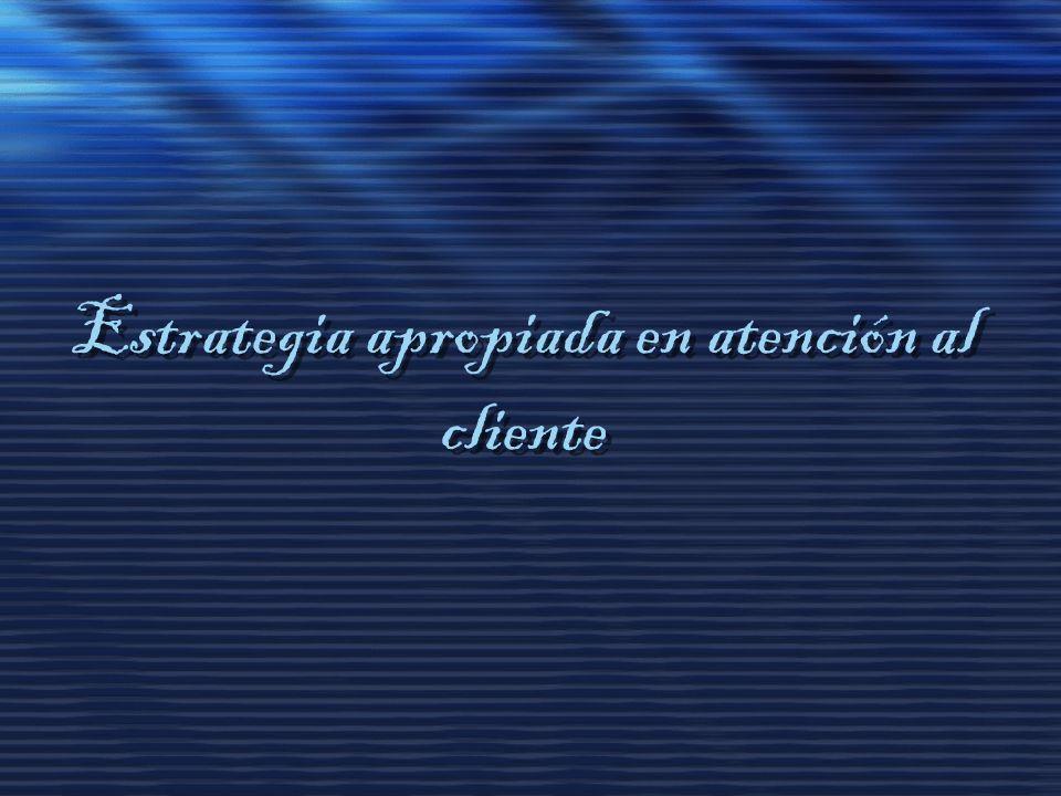 Estrategia apropiada en atención al cliente Estrategia apropiada en atención al cliente