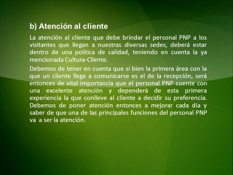 b) Atención al cliente La atención al cliente que debe brindar el personal PNP a los visitantes que llegan a nuestras diversas sedes, deberá estar den