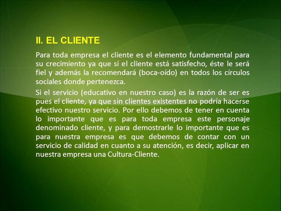 II. EL CLIENTE Para toda empresa el cliente es el elemento fundamental para su crecimiento ya que sí el cliente está satisfecho, éste le será fiel y a