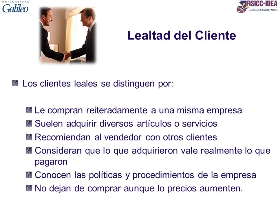 Lealtad del Cliente Los clientes leales se distinguen por: Le compran reiteradamente a una misma empresa Suelen adquirir diversos artículos o servicio