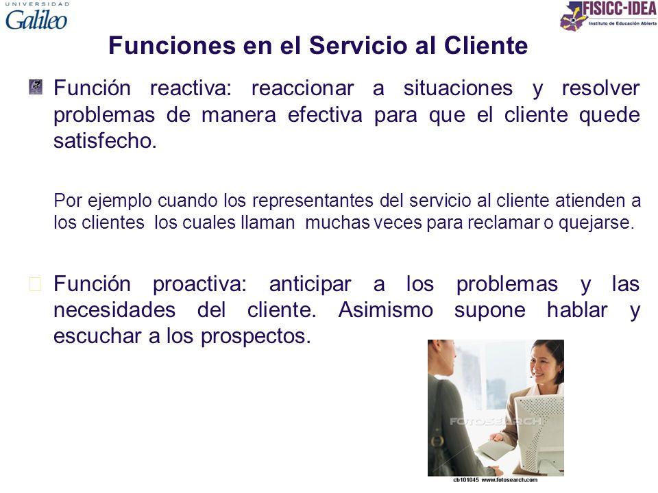 Funciones en el Servicio al Cliente Función reactiva: reaccionar a situaciones y resolver problemas de manera efectiva para que el cliente quede satis