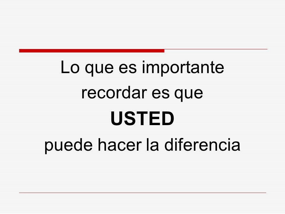 Lo que es importante recordar es que USTED puede hacer la diferencia
