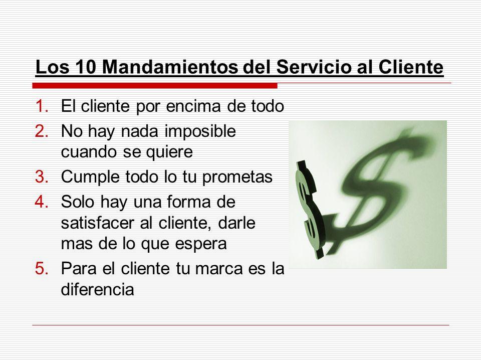 Los 10 Mandamientos del Servicio al Cliente 1.El cliente por encima de todo 2.No hay nada imposible cuando se quiere 3.Cumple todo lo tu prometas 4.So