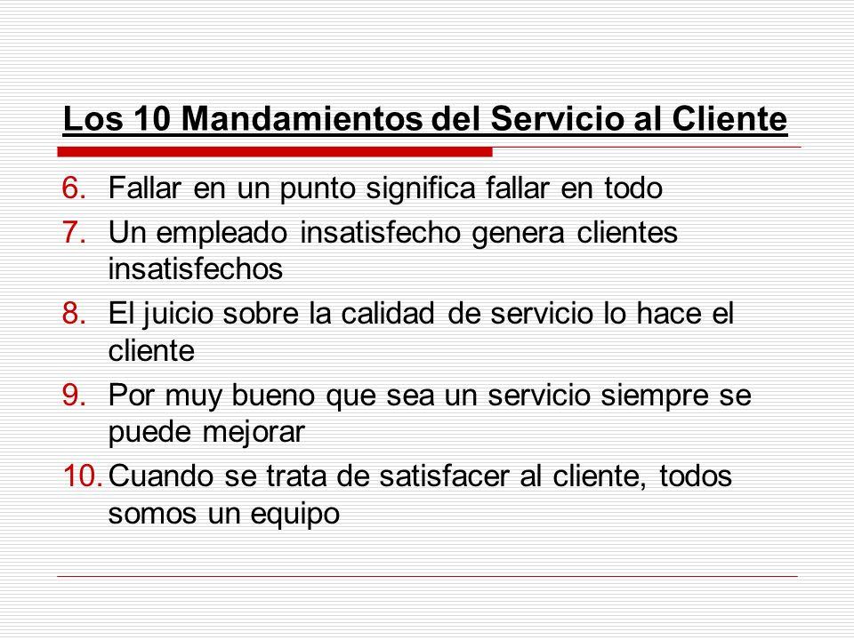 Los 10 Mandamientos del Servicio al Cliente 6.Fallar en un punto significa fallar en todo 7.Un empleado insatisfecho genera clientes insatisfechos 8.E
