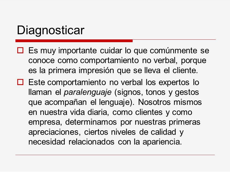 Diagnosticar Es muy importante cuidar lo que comúnmente se conoce como comportamiento no verbal, porque es la primera impresión que se lleva el client