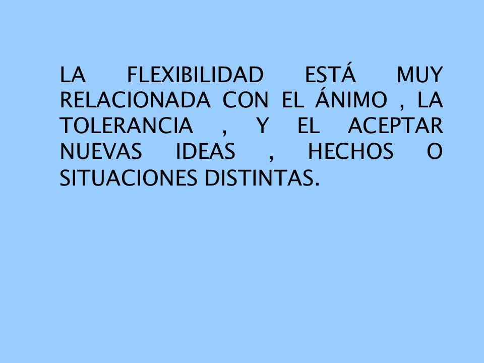 LA FLEXIBILIDAD ESTÁ MUY RELACIONADA CON EL ÁNIMO, LA TOLERANCIA, Y EL ACEPTAR NUEVAS IDEAS, HECHOS O SITUACIONES DISTINTAS.