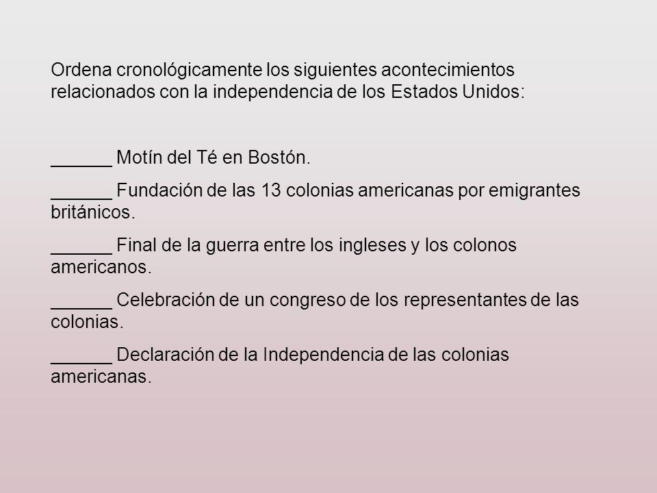 Ordena cronológicamente los siguientes acontecimientos relacionados con la independencia de los Estados Unidos: ______ Motín del Té en Bostón. ______