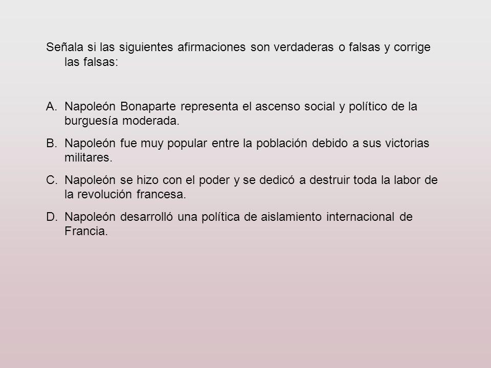 Señala si las siguientes afirmaciones son verdaderas o falsas y corrige las falsas: A.Napoleón Bonaparte representa el ascenso social y político de la
