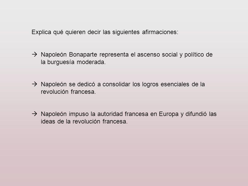 Explica qué quieren decir las siguientes afirmaciones: Napoleón Bonaparte representa el ascenso social y político de la burguesía moderada. Napoleón s