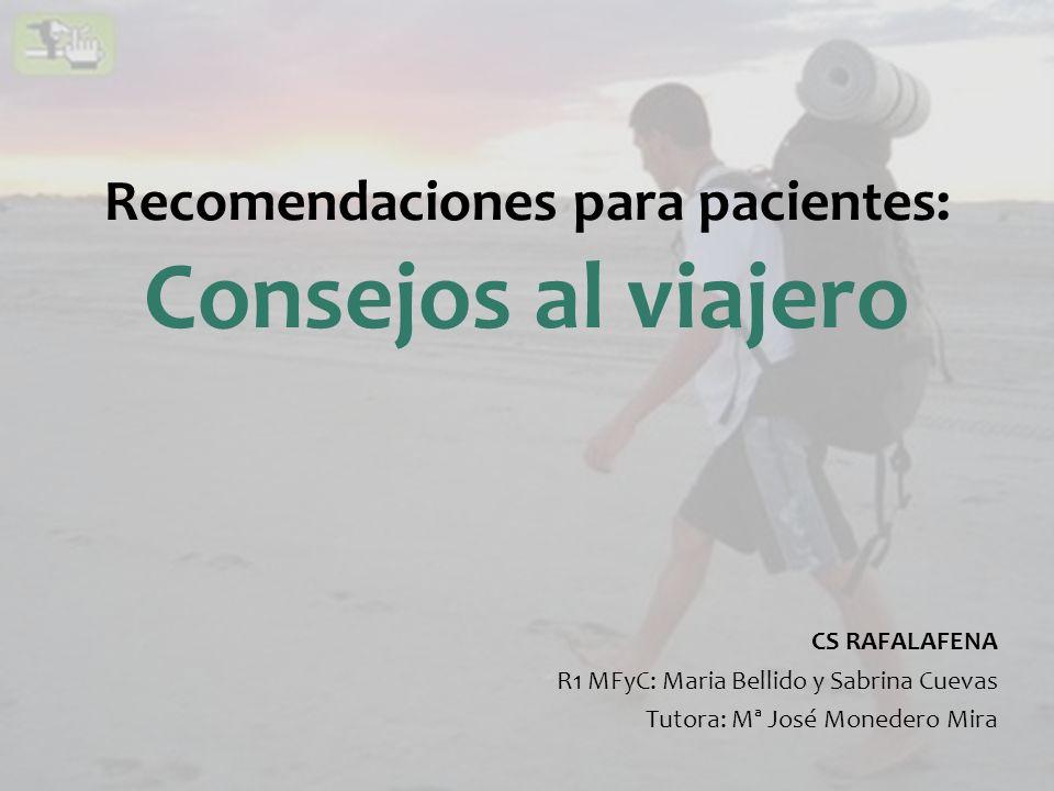 Recomendaciones para pacientes: Consejos al viajero CS RAFALAFENA R1 MFyC: Maria Bellido y Sabrina Cuevas Tutora: Mª José Monedero Mira