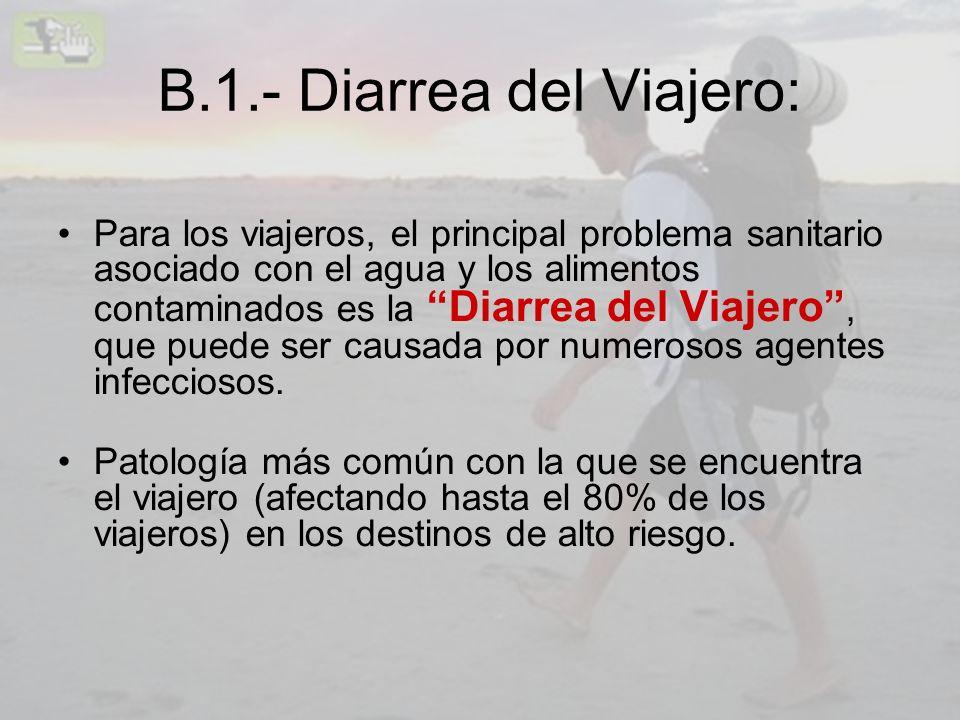 B.1.- Diarrea del Viajero: Para los viajeros, el principal problema sanitario asociado con el agua y los alimentos contaminados es la Diarrea del Viaj