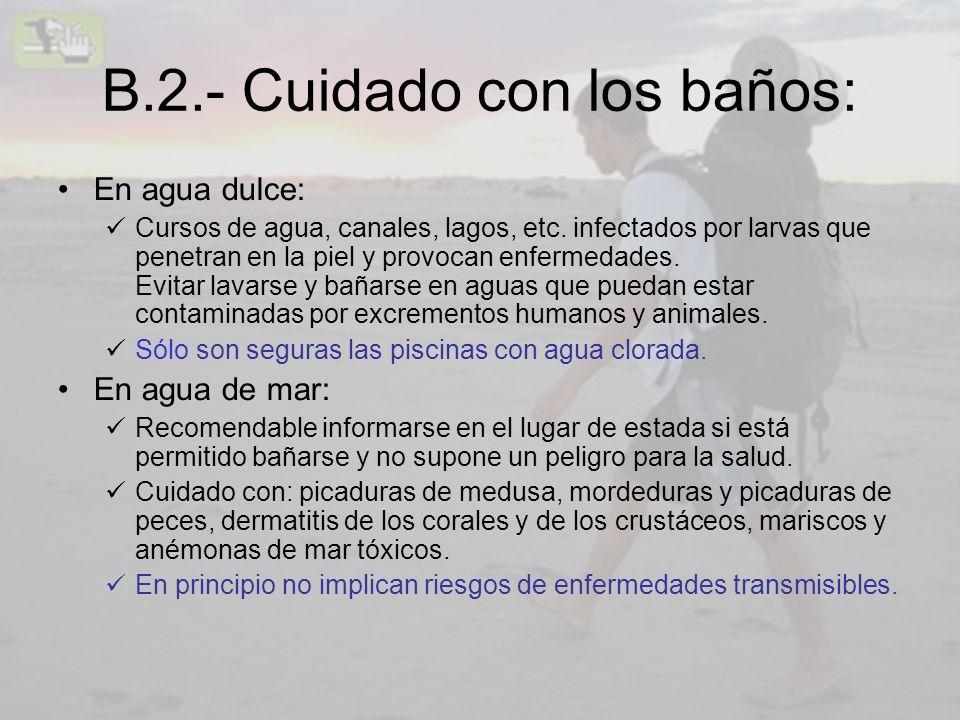 B.2.- Cuidado con los baños: En agua dulce: Cursos de agua, canales, lagos, etc. infectados por larvas que penetran en la piel y provocan enfermedades