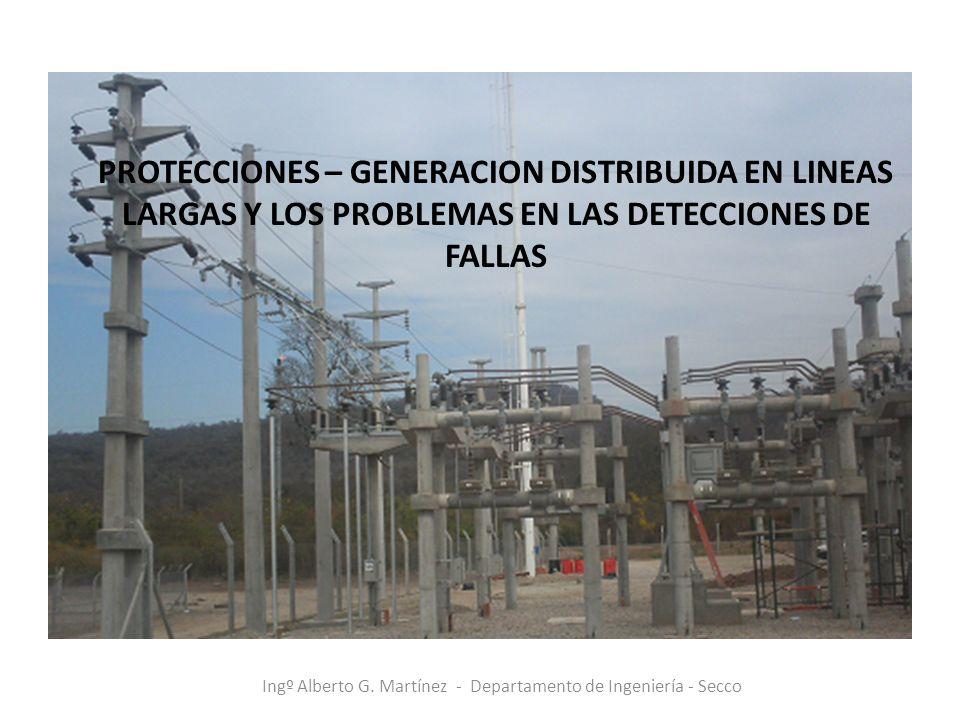 Ingº Alberto G. Martínez - Departamento de Ingeniería - Secco PROTECCIONES – GENERACION DISTRIBUIDA EN LINEAS LARGAS Y LOS PROBLEMAS EN LAS DETECCIONE