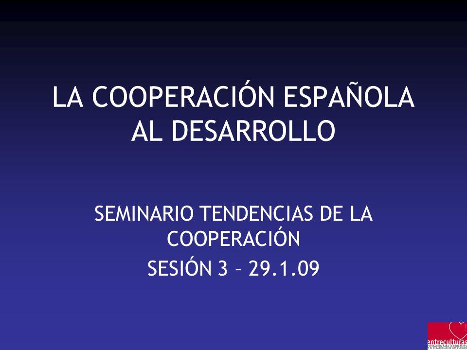 LA COOPERACIÓN ESPAÑOLA AL DESARROLLO SEMINARIO TENDENCIAS DE LA COOPERACIÓN SESIÓN 3 – 29.1.09