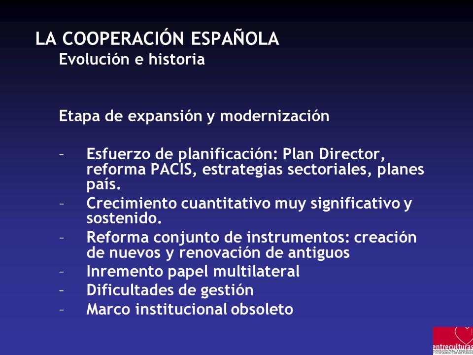 LA COOPERACIÓN ESPAÑOLA –Origen e historia En resumen: –25 años de política de cooperación –Larga fase de creación y constitución del aparato legal e institucional –Reconocimiento social y político por delante de las acciones –Inicio de una fase de profesionalización, homologación internacional y expansión