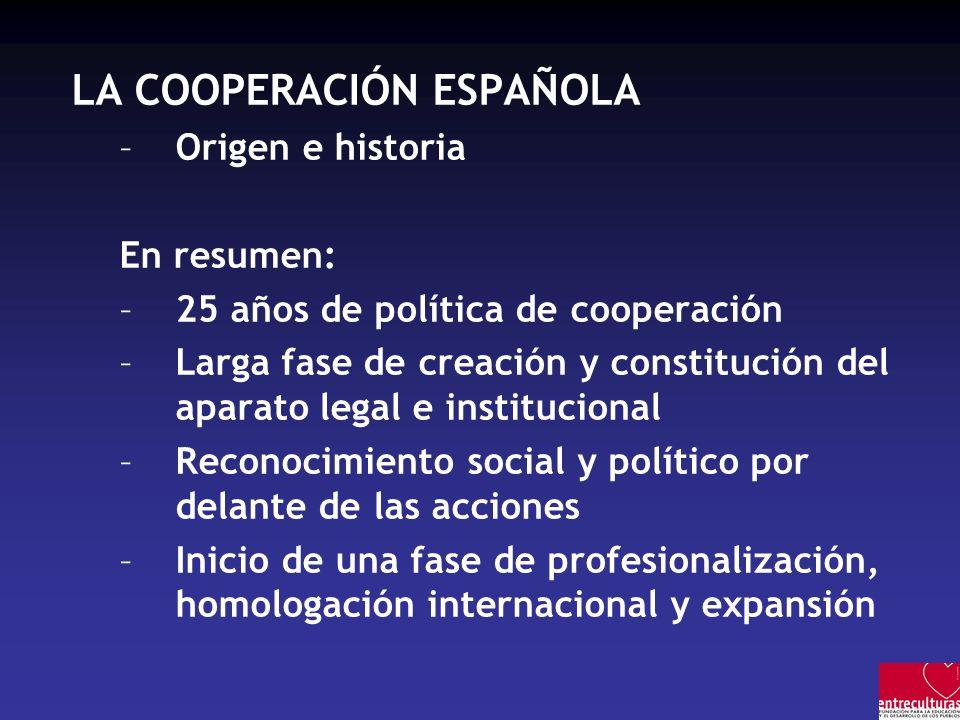 LA COOPERACIÓN ESPAÑOLA –Origen e historia En resumen: –25 años de política de cooperación –Larga fase de creación y constitución del aparato legal e