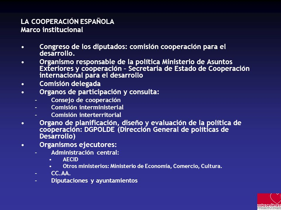 LA COOPERACIÓN ESPAÑOLA Marco institucional Congreso de los diputados: comisión cooperación para el desarrollo. Organismo responsable de la política M