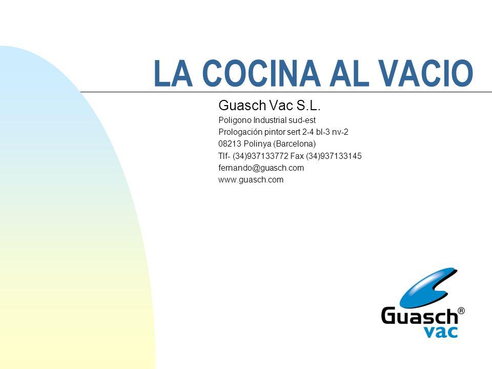 LA COCINA AL VACIO Guasch Vac S.L. Poligono Industrial sud-est Prologación pintor sert 2-4 bl-3 nv-2 08213 Polinya (Barcelona) Tlf- (34)937133772 Fax