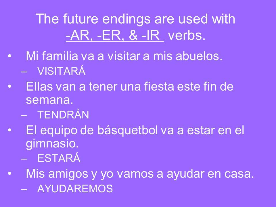 The future endings are used with -AR, -ER, & -IR verbs. Mi familia va a visitar a mis abuelos. –VISITARÁ Ellas van a tener una fiesta este fin de sema