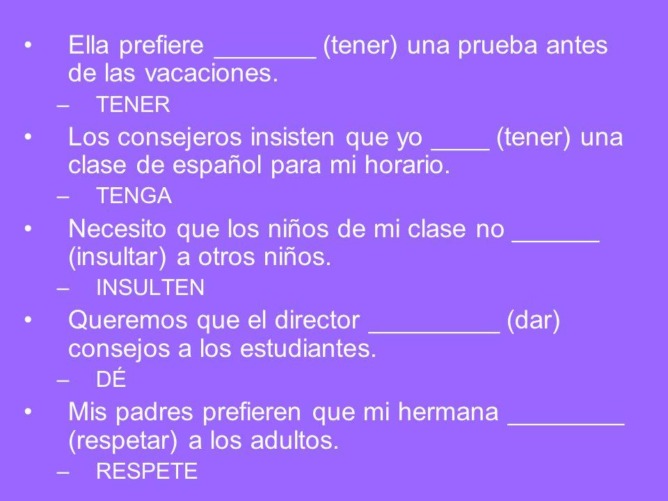 Ella prefiere _______ (tener) una prueba antes de las vacaciones. –TENER Los consejeros insisten que yo ____ (tener) una clase de español para mi hora
