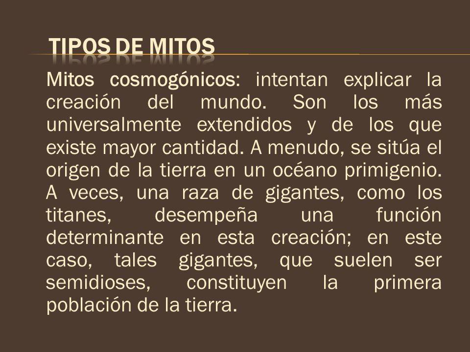 Mitos cosmogónicos: intentan explicar la creación del mundo. Son los más universalmente extendidos y de los que existe mayor cantidad. A menudo, se si