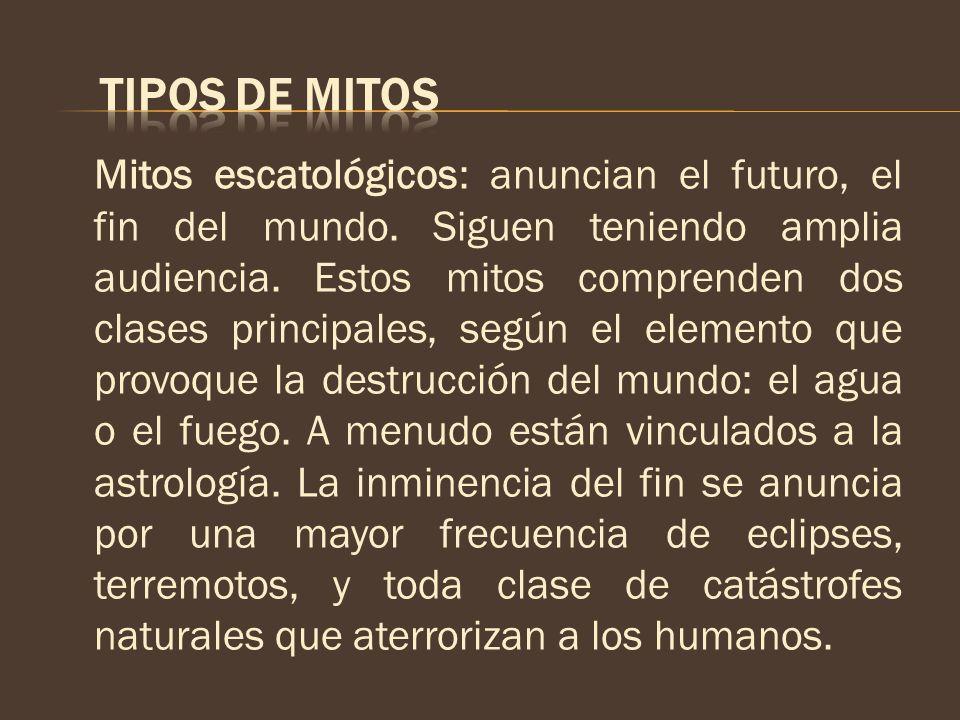 Mitos escatológicos: anuncian el futuro, el fin del mundo. Siguen teniendo amplia audiencia. Estos mitos comprenden dos clases principales, según el e