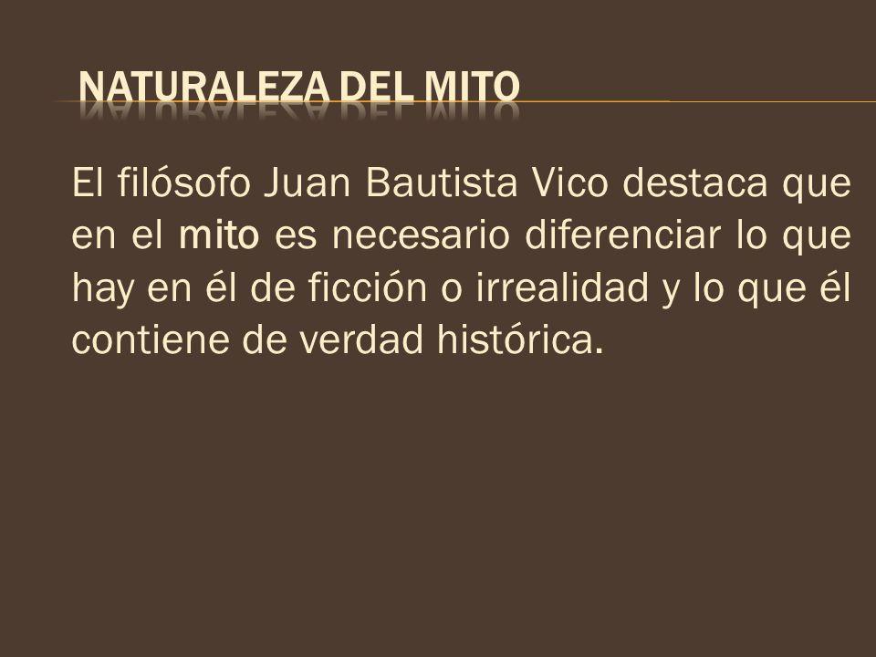 El filósofo Juan Bautista Vico destaca que en el mito es necesario diferenciar lo que hay en él de ficción o irrealidad y lo que él contiene de verdad