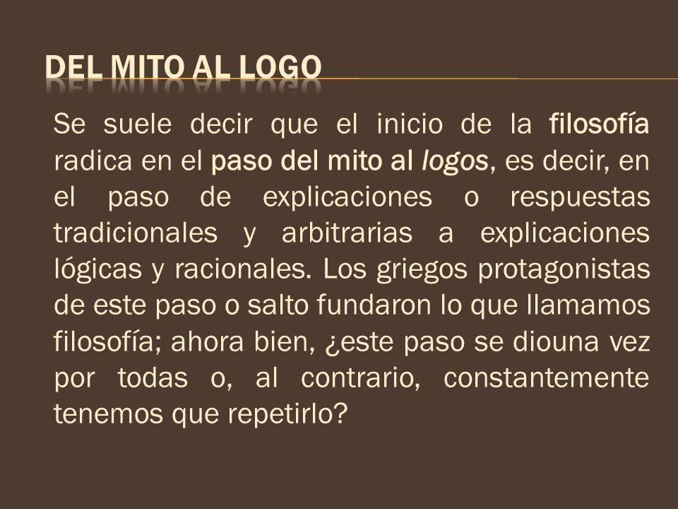 Se suele decir que el inicio de la filosofía radica en el paso del mito al logos, es decir, en el paso de explicaciones o respuestas tradicionales y a
