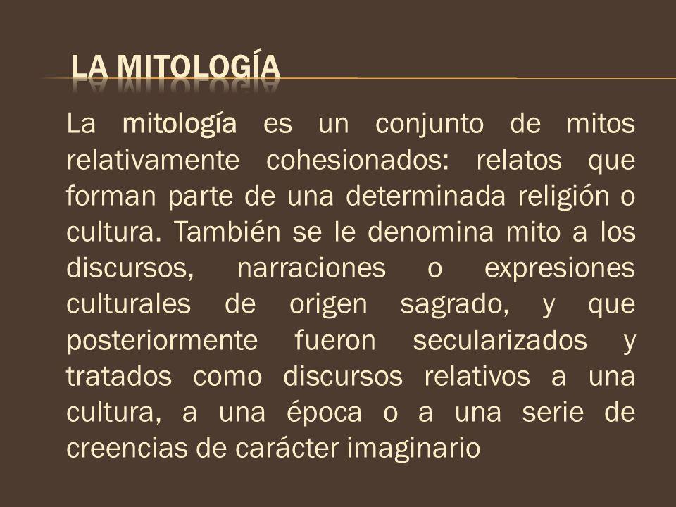 La mitología es un conjunto de mitos relativamente cohesionados: relatos que forman parte de una determinada religión o cultura. También se le denomin