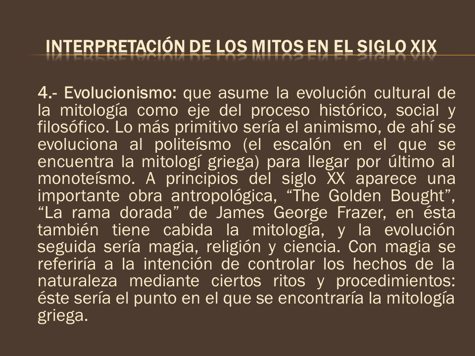 4.- Evolucionismo: que asume la evolución cultural de la mitología como eje del proceso histórico, social y filosófico. Lo más primitivo sería el anim
