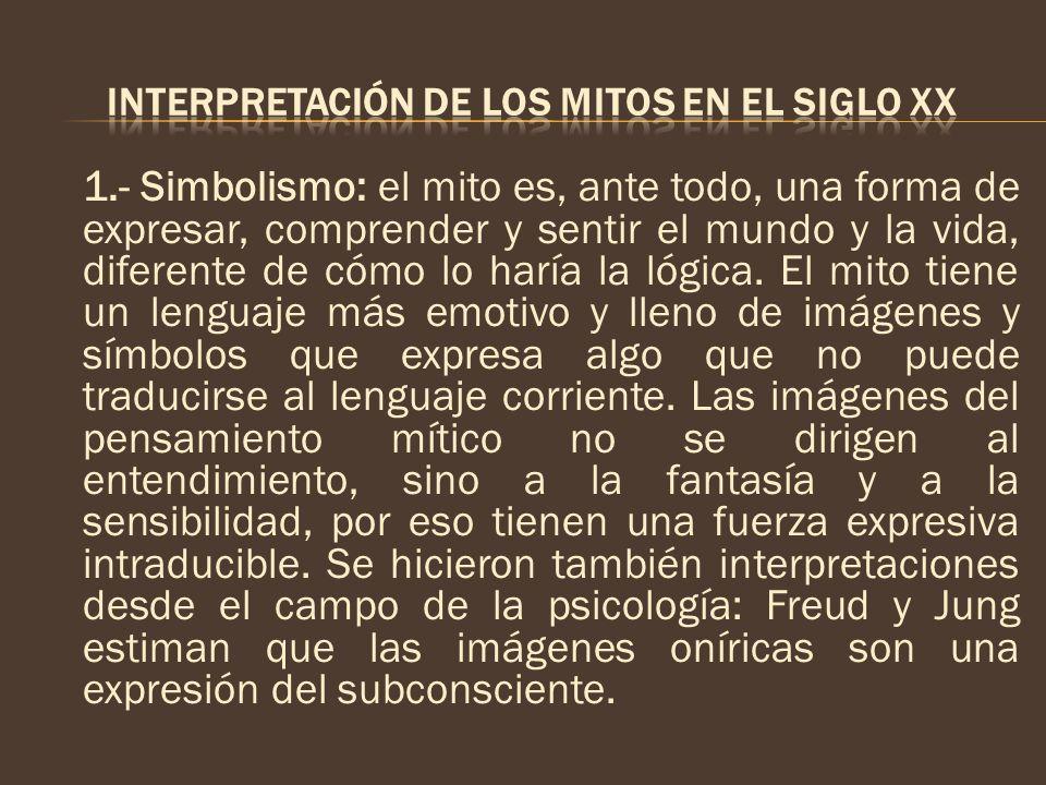 1.- Simbolismo: el mito es, ante todo, una forma de expresar, comprender y sentir el mundo y la vida, diferente de cómo lo haría la lógica. El mito ti
