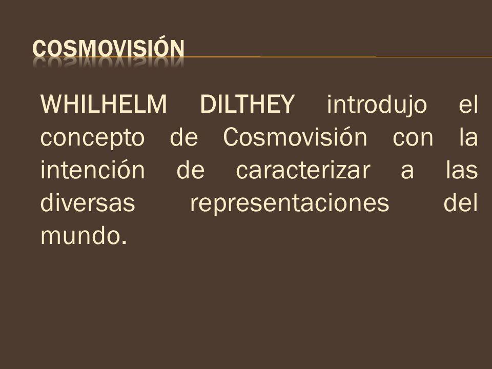 WHILHELM DILTHEY introdujo el concepto de Cosmovisión con la intención de caracterizar a las diversas representaciones del mundo.
