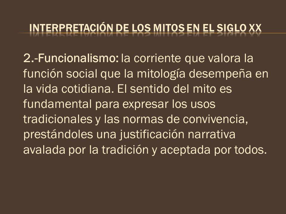 2.-Funcionalismo: la corriente que valora la función social que la mitología desempeña en la vida cotidiana. El sentido del mito es fundamental para e