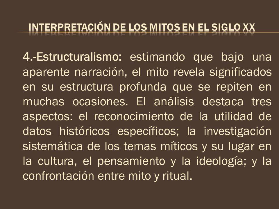 4.-Estructuralismo: estimando que bajo una aparente narración, el mito revela significados en su estructura profunda que se repiten en muchas ocasione