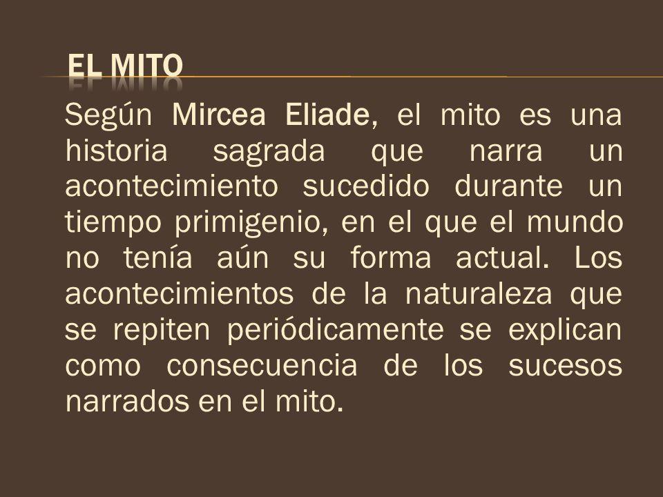 Según Mircea Eliade, el mito es una historia sagrada que narra un acontecimiento sucedido durante un tiempo primigenio, en el que el mundo no tenía aú
