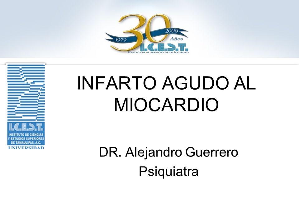INFARTO AGUDO AL MIOCARDIO DR. Alejandro Guerrero Psiquiatra