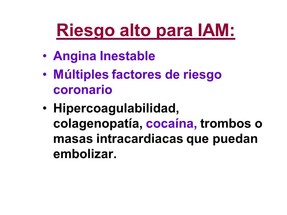 Riesgo alto para IAM: Angina Inestable Múltiples factores de riesgo coronario Hipercoagulabilidad, colagenopatía, cocaína, trombos o masas intracardia