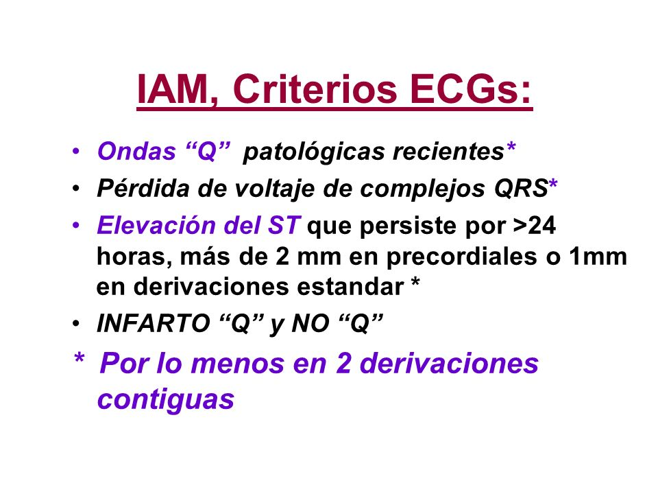 IAM, Criterios ECGs: Ondas Q patológicas recientes* Pérdida de voltaje de complejos QRS* Elevación del ST que persiste por >24 horas, más de 2 mm en p
