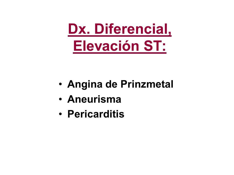 Dx. Diferencial, Elevación ST: Angina de Prinzmetal Aneurisma Pericarditis