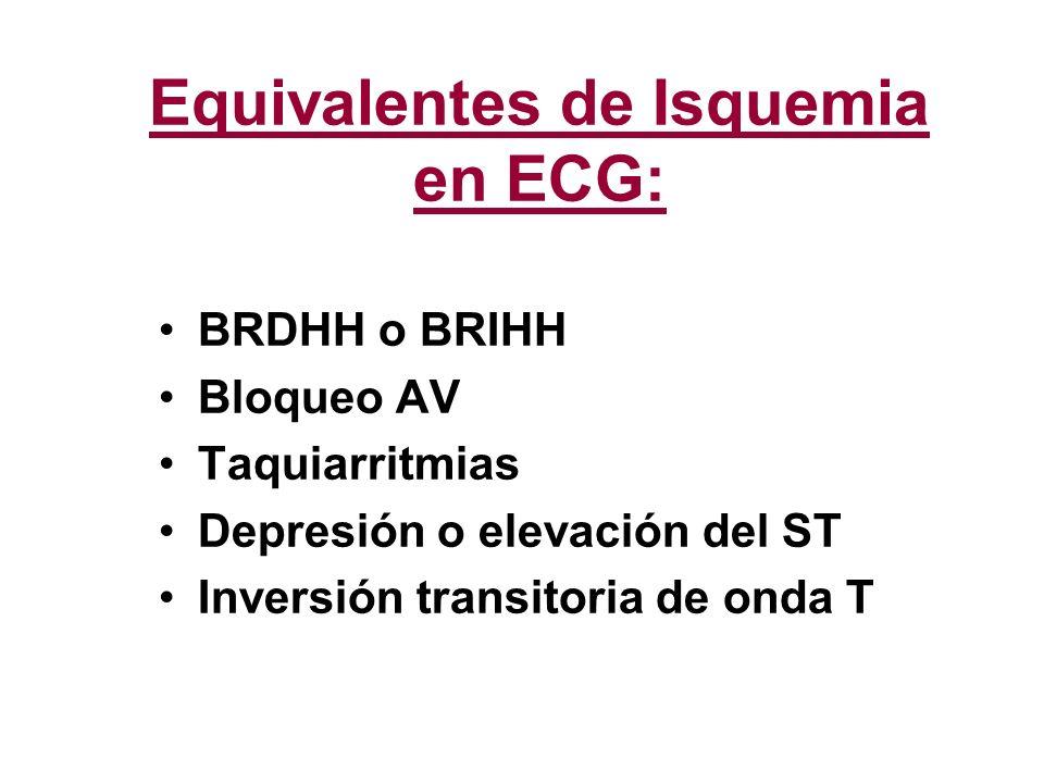 Equivalentes de Isquemia en ECG: BRDHH o BRIHH Bloqueo AV Taquiarritmias Depresión o elevación del ST Inversión transitoria de onda T