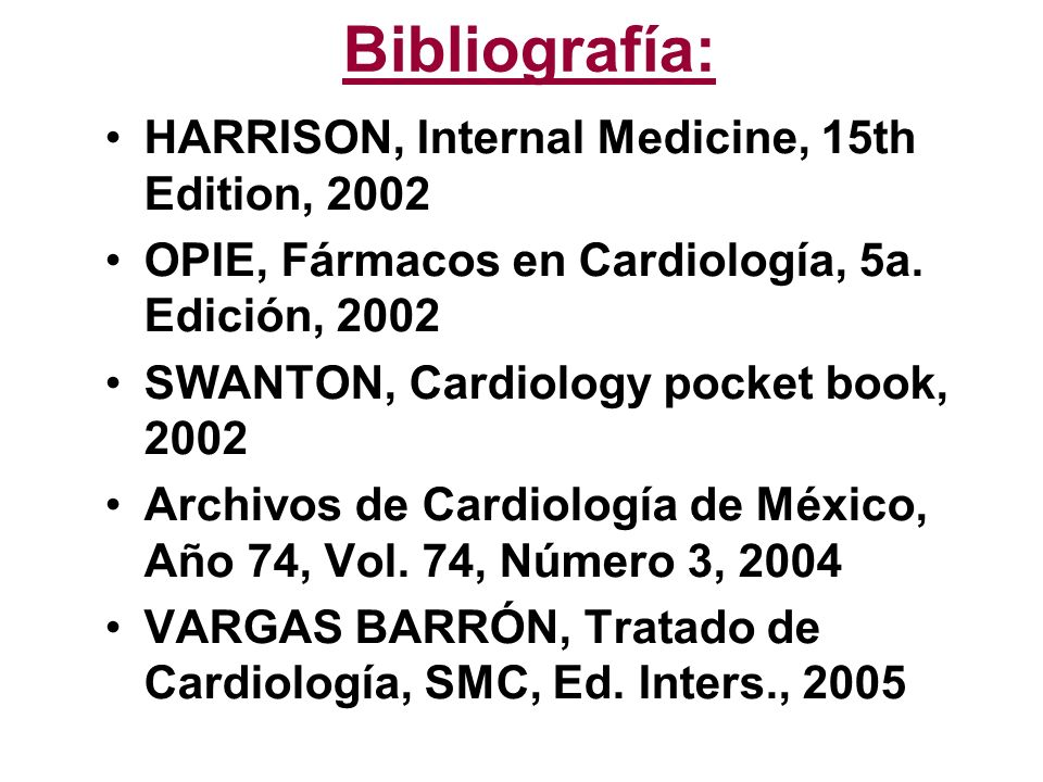 Bibliografía: HARRISON, Internal Medicine, 15th Edition, 2002 OPIE, Fármacos en Cardiología, 5a. Edición, 2002 SWANTON, Cardiology pocket book, 2002 A